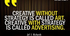 Creative with strategy is called Advertising Quotes by Jef I Richards