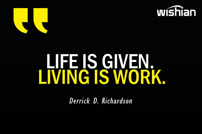 Life is given Living is work Quotes by Derrick D Richardson