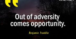 Out of adversity comes opportunity Quoted by Benjamin Franklin