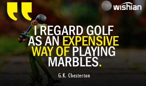 Chesterton Funny Quotes about Golf is an Expensive way of playing Marbel