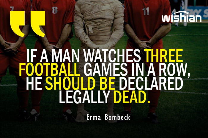 Funny Football Quotes against watching too much soccer matches by Erma Bombeck