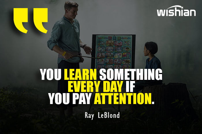 Ray LeBlond Quotes on paying attention in School to learn something everyday