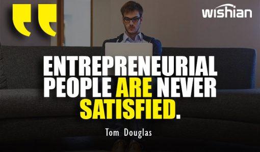 Entrepreneurial people are never satisfied Quotes by Tom Douglas